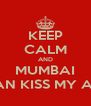 KEEP CALM AND MUMBAI CAN KISS MY ASS - Personalised Poster A4 size