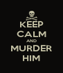 KEEP CALM AND MURDER HIM - Personalised Poster A4 size