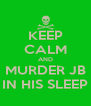 KEEP CALM AND MURDER JB IN HIS SLEEP - Personalised Poster A4 size
