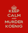 KEEP CALM AND MURDER KOENIG - Personalised Poster A4 size
