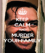 KEEP CALM AND MURDER YOUR FAMILY - Personalised Poster A4 size