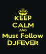 KEEP CALM AND Must Follow DJFEVER - Personalised Poster A4 size