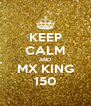 KEEP CALM AND MX KING 150 - Personalised Poster A4 size