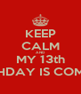 KEEP CALM AND MY 13th BIRTHDAY IS COMING  - Personalised Poster A4 size