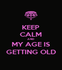 KEEP CALM AND MY AGE IS GETTING OLD - Personalised Poster A4 size
