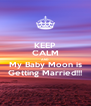 KEEP CALM AND My Baby Moon is Getting Married!!! - Personalised Poster A4 size