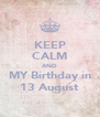 KEEP CALM AND MY Birthday in 13 August - Personalised Poster A4 size