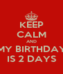 KEEP CALM AND MY BIRTHDAY IS 2 DAYS - Personalised Poster A4 size