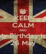 KEEP CALM AND My Birthday Is  26 May - Personalised Poster A4 size