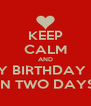 KEEP CALM AND MY BIRTHDAY IS  IN TWO DAYS - Personalised Poster A4 size