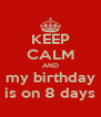KEEP CALM AND my birthday is on 8 days - Personalised Poster A4 size