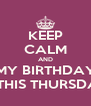 KEEP CALM AND MY BIRTHDAY IS THIS THURSDAY - Personalised Poster A4 size