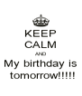 KEEP CALM AND My birthday is  tomorrow!!!!! - Personalised Poster A4 size