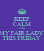 KEEP CALM AND MY FAIR LADY  THIS FRIDAY  - Personalised Poster A4 size