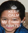 KEEP CALM AND My Friend Its  GRATE!  - Personalised Poster A4 size