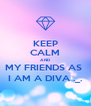 KEEP CALM AND MY FRIENDS AS  I AM A DIVA ._. - Personalised Poster A4 size