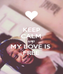 KEEP CALM AND MY LOVE IS  FREE - Personalised Poster A4 size