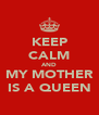 KEEP CALM AND MY MOTHER IS A QUEEN - Personalised Poster A4 size