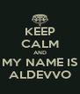 KEEP CALM AND MY NAME IS ALDEVVO - Personalised Poster A4 size