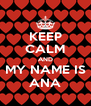 KEEP CALM AND MY NAME IS ANA - Personalised Poster A4 size