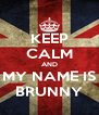 KEEP CALM AND MY NAME IS BRUNNY - Personalised Poster A4 size