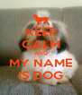 KEEP CALM AND MY NAME IS DOG - Personalised Poster A4 size