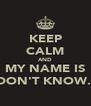 KEEP CALM AND MY NAME IS DON'T KNOW.. - Personalised Poster A4 size