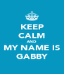 KEEP CALM AND MY NAME IS GABBY - Personalised Poster A4 size