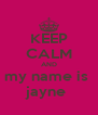 KEEP CALM AND my name is  jayne  - Personalised Poster A4 size