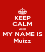 KEEP CALM AND MY NAME IS Muizz - Personalised Poster A4 size