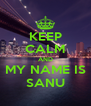 KEEP CALM AND MY NAME IS SANU - Personalised Poster A4 size