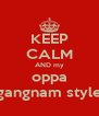 KEEP CALM AND my oppa gangnam style - Personalised Poster A4 size