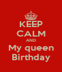 KEEP CALM AND My queen Birthday - Personalised Poster A4 size