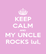 KEEP CALM AND MY UNCLE ROCKS lul, - Personalised Poster A4 size