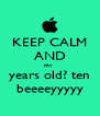 KEEP CALM AND my  years old? ten beeeeyyyyy - Personalised Poster A4 size