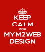 KEEP CALM AND MYM2WEB DESIGN - Personalised Poster A4 size