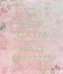 KEEP CALM AND NÃO È??????? - Personalised Poster A4 size