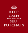 KEEP CALM AND NÃO BATA SEU  PUTCHATS - Personalised Poster A4 size