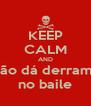 KEEP CALM AND Não dá derrame no baile - Personalised Poster A4 size