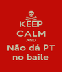KEEP CALM AND Não dá PT no baile - Personalised Poster A4 size