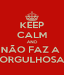 KEEP CALM AND NÃO FAZ A  ORGULHOSA - Personalised Poster A4 size
