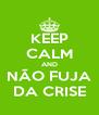 KEEP CALM AND NÃO FUJA DA CRISE - Personalised Poster A4 size