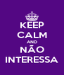 KEEP CALM AND NÃO INTERESSA - Personalised Poster A4 size