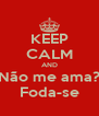 KEEP CALM AND Não me ama? Foda-se - Personalised Poster A4 size