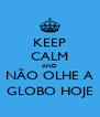 KEEP CALM AND NÃO OLHE A GLOBO HOJE - Personalised Poster A4 size