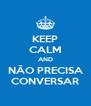 KEEP CALM AND NÃO PRECISA CONVERSAR - Personalised Poster A4 size