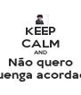 KEEP CALM AND Não quero Quenga acordada - Personalised Poster A4 size