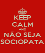KEEP CALM AND NÃO SEJA SOCIOPATA - Personalised Poster A4 size