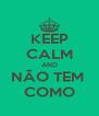 KEEP CALM AND NÃO TEM  COMO - Personalised Poster A4 size