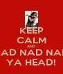 KEEP CALM AND NAD NAD NAD YA HEAD! - Personalised Poster A4 size